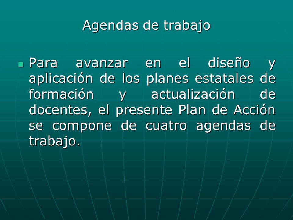 Agendas de trabajo Para avanzar en el diseño y aplicación de los planes estatales de formación y actualización de docentes, el presente Plan de Acción