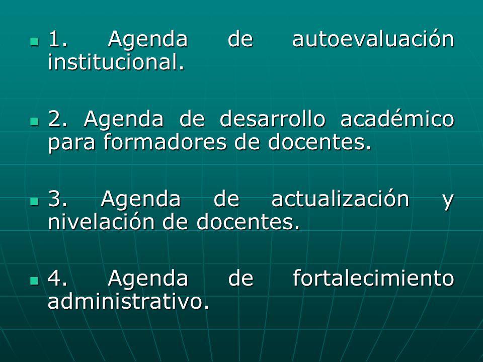 1. Agenda de autoevaluación institucional. 1. Agenda de autoevaluación institucional. 2. Agenda de desarrollo académico para formadores de docentes. 2