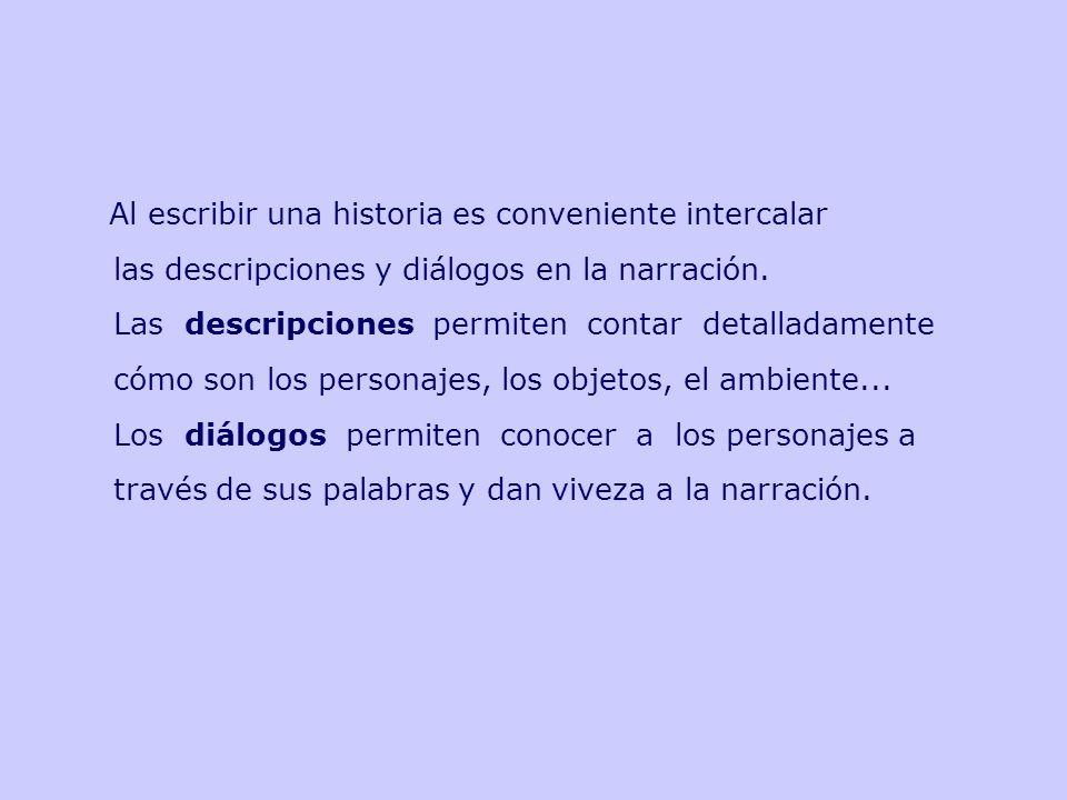 Al escribir una historia es conveniente intercalar las descripciones y diálogos en la narración. Las descripciones permiten contar detalladamente cómo