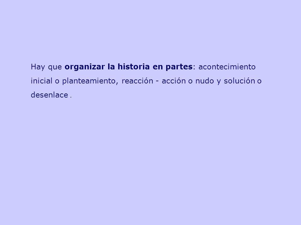 Hay que organizar la historia en partes: acontecimiento inicial o planteamiento, reacción - acción o nudo y solución o desenlace.