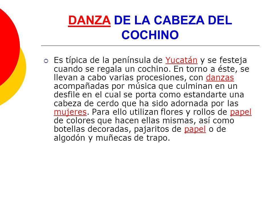 DANZADANZA DE LA CABEZA DEL COCHINO Es típica de la península de Yucatán y se festeja cuando se regala un cochino. En torno a éste, se llevan a cabo v