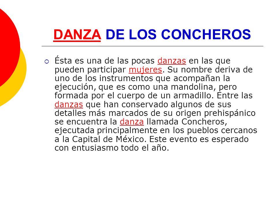 DANZADANZA DE LOS CONCHEROS Ésta es una de las pocas danzas en las que pueden participar mujeres. Su nombre deriva de uno de los instrumentos que acom