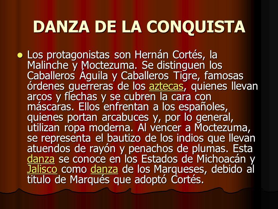 DANZA DE LA CONQUISTA Los protagonistas son Hernán Cortés, la Malinche y Moctezuma. Se distinguen los Caballeros Águila y Caballeros Tigre, famosas ór