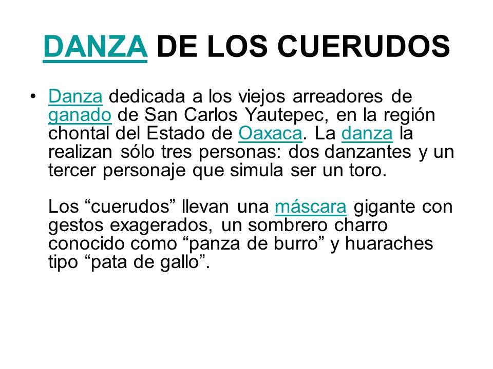 DANZADANZA DE LOS CUERUDOS Danza dedicada a los viejos arreadores de ganado de San Carlos Yautepec, en la región chontal del Estado de Oaxaca. La danz