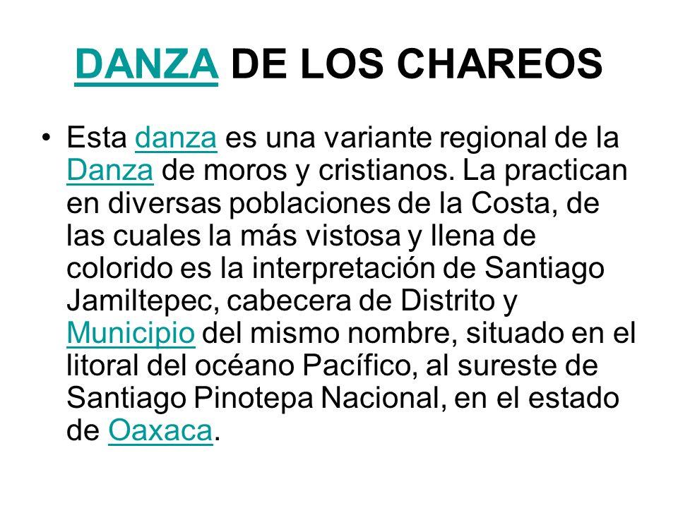 DANZADANZA DE LOS CHAREOS La danza de los Chareos representa la batalla entre dos grupos: los moros enemigos de la fe cristiana, liderados por Pilatos, y las tropas defensoras de la religión católica, comandadas por el Apóstol Santiago.