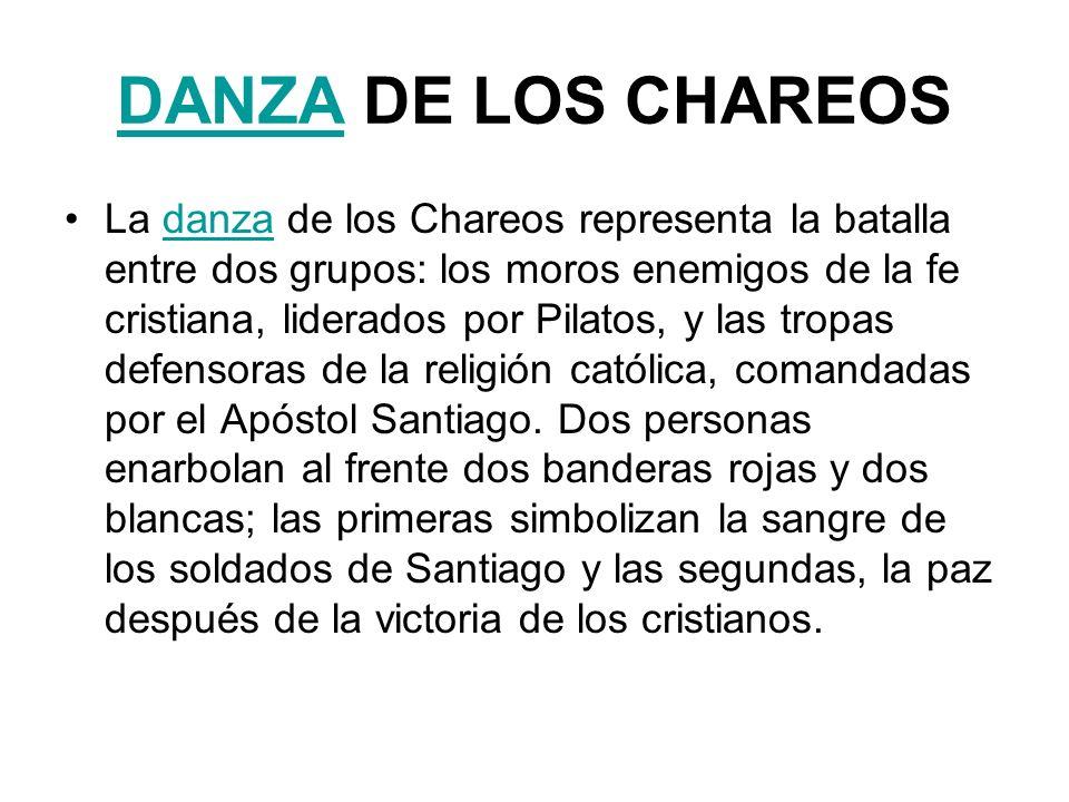 DANZADANZA DE LOS CHAREOS La danza de los Chareos representa la batalla entre dos grupos: los moros enemigos de la fe cristiana, liderados por Pilatos