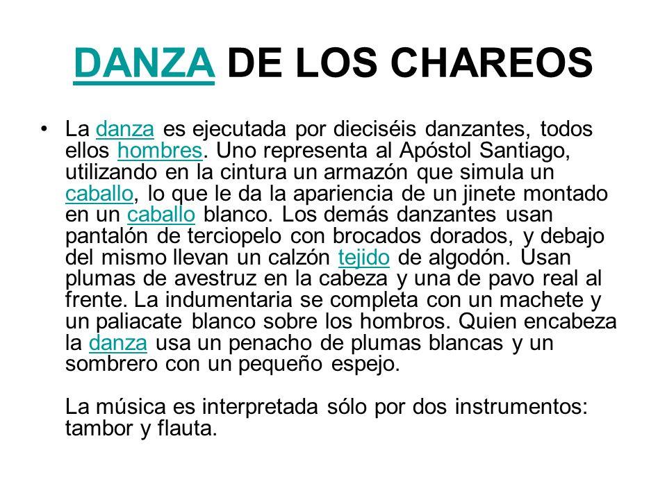DANZADANZA DE LOS CHAREOS La danza es ejecutada por dieciséis danzantes, todos ellos hombres. Uno representa al Apóstol Santiago, utilizando en la cin