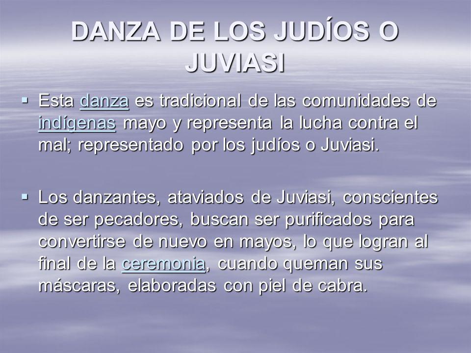 DANZA DE LOS JUDÍOS O JUVIASI Esta danza es tradicional de las comunidades de indígenas mayo y representa la lucha contra el mal; representado por los