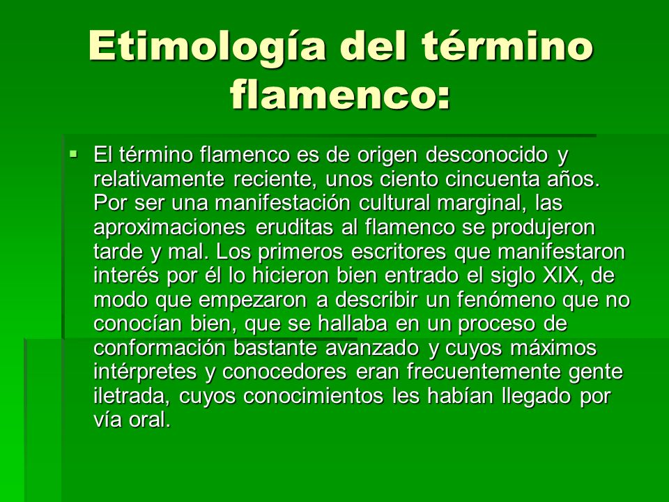 Etimología del término flamenco: Esta dificultad para aproximarse desde un punto de vista científico a todo lo relacionado con el flamenco se manifiesta desde su propia denominación, pues la palabra flamenco no aparece en la historiografía hasta mediados del siglo XIX, de modo que para su explicación etimológica se han planteado todo tipo de hipótesis, la mayoría con importantes objeciones arguméntales.