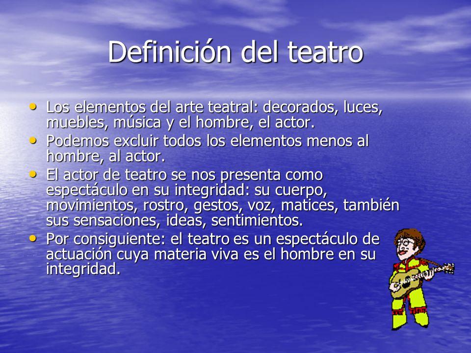 Definición del teatro Los elementos del arte teatral: decorados, luces, muebles, música y el hombre, el actor.