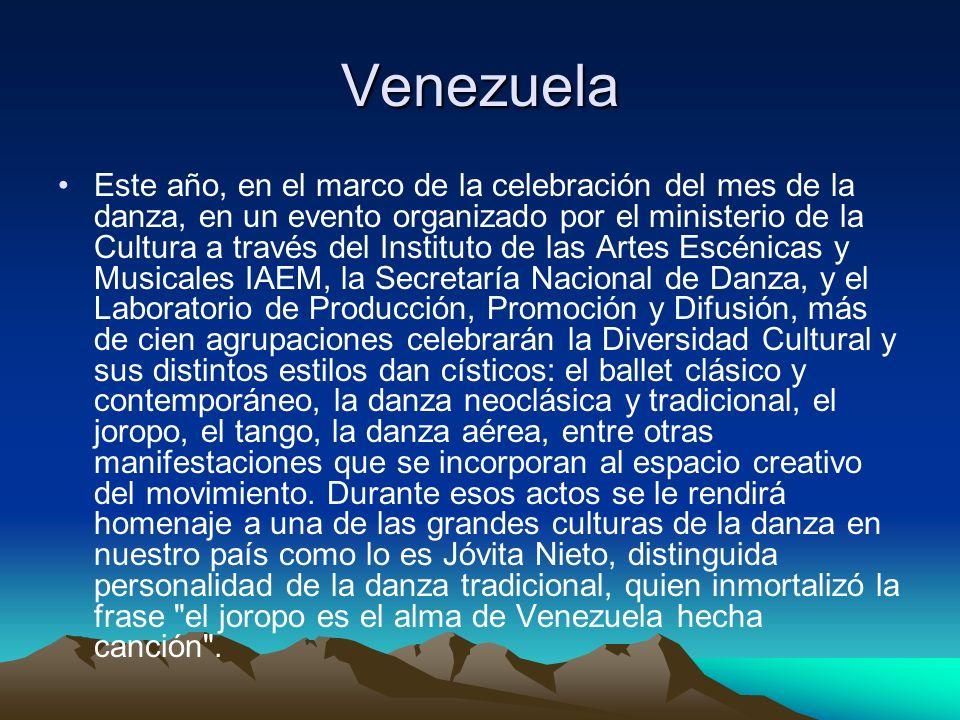 Venezuela Este año, en el marco de la celebración del mes de la danza, en un evento organizado por el ministerio de la Cultura a través del Instituto de las Artes Escénicas y Musicales IAEM, la Secretaría Nacional de Danza, y el Laboratorio de Producción, Promoción y Difusión, más de cien agrupaciones celebrarán la Diversidad Cultural y sus distintos estilos dan císticos: el ballet clásico y contemporáneo, la danza neoclásica y tradicional, el joropo, el tango, la danza aérea, entre otras manifestaciones que se incorporan al espacio creativo del movimiento.
