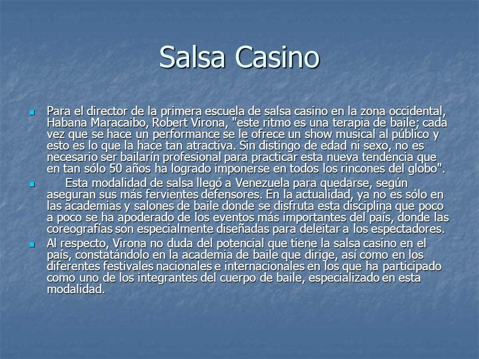 Salsa Casino Para el director de la primera escuela de salsa casino en la zona occidental, Habana Maracaibo, Robert Virona, este ritmo es una terapia de baile; cada vez que se hace un performance se le ofrece un show musical al público y esto es lo que la hace tan atractiva.