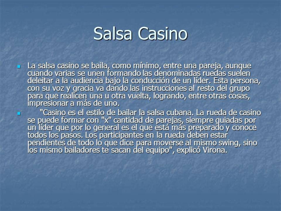 Salsa Casino La salsa casino se baila, como mínimo, entre una pareja, aunque cuando varias se unen formando las denominadas ruedas suelen deleitar a la audiencia bajo la conducción de un líder.