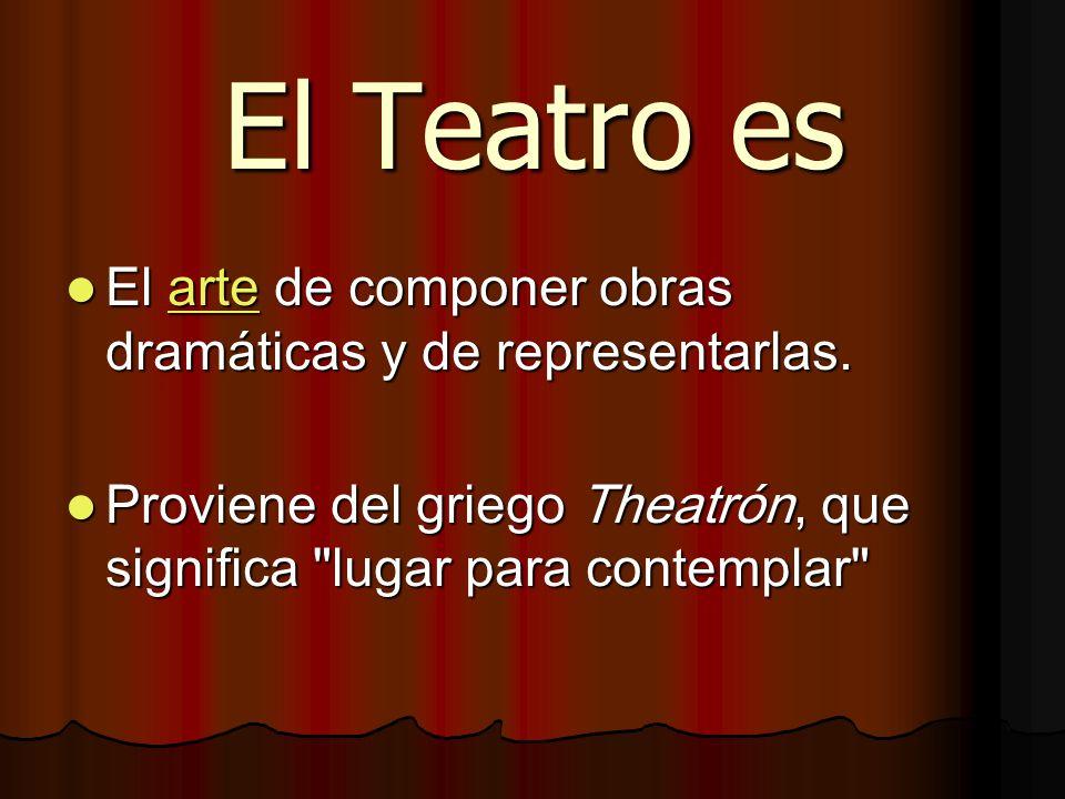 El Teatro es El arte de componer obras dramáticas y de representarlas. El arte de componer obras dramáticas y de representarlas.arte Proviene del grie