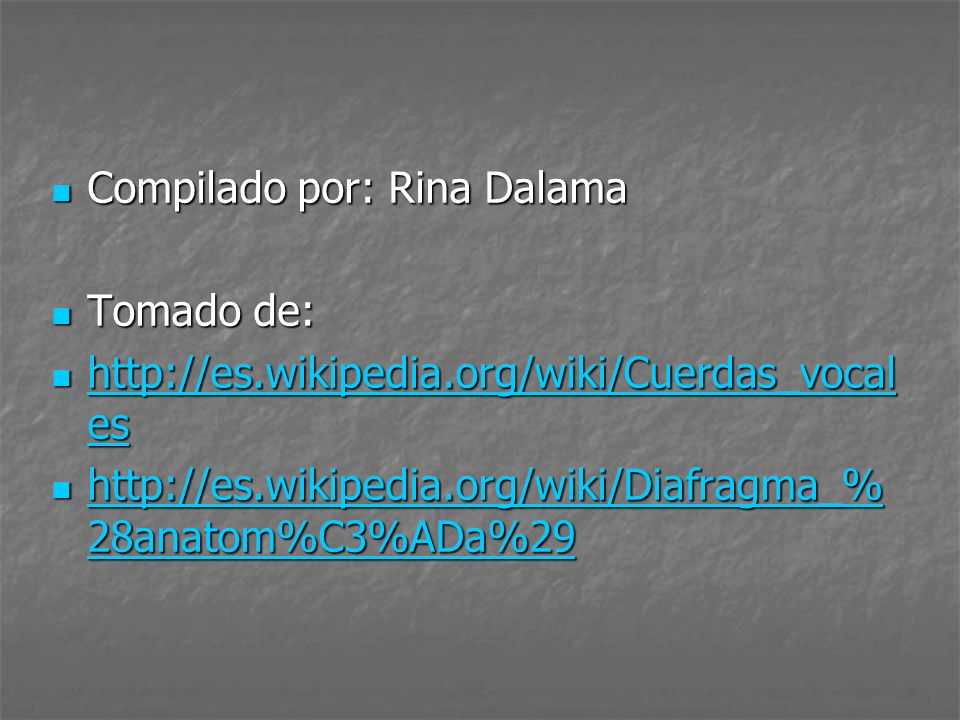 Compilado por: Rina Dalama Compilado por: Rina Dalama Tomado de: Tomado de: http://es.wikipedia.org/wiki/Cuerdas_vocal es http://es.wikipedia.org/wiki/Cuerdas_vocal es http://es.wikipedia.org/wiki/Cuerdas_vocal es http://es.wikipedia.org/wiki/Cuerdas_vocal es http://es.wikipedia.org/wiki/Diafragma_% 28anatom%C3%ADa%29 http://es.wikipedia.org/wiki/Diafragma_% 28anatom%C3%ADa%29 http://es.wikipedia.org/wiki/Diafragma_% 28anatom%C3%ADa%29 http://es.wikipedia.org/wiki/Diafragma_% 28anatom%C3%ADa%29