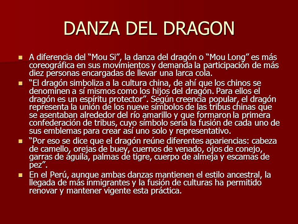 DANZA DEL DRAGON A diferencia del Mou Si, la danza del dragón o Mou Long es más coreográfica en sus movimientos y demanda la participación de más diez personas encargadas de llevar una larca cola.