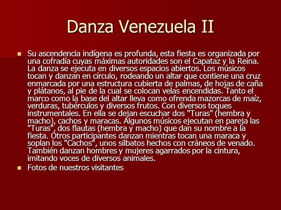 Danza Venezuela II Su ascendencia indígena es profunda, esta fiesta es organizada por una cofradía cuyas máximas autoridades son el Capataz y la Reina.