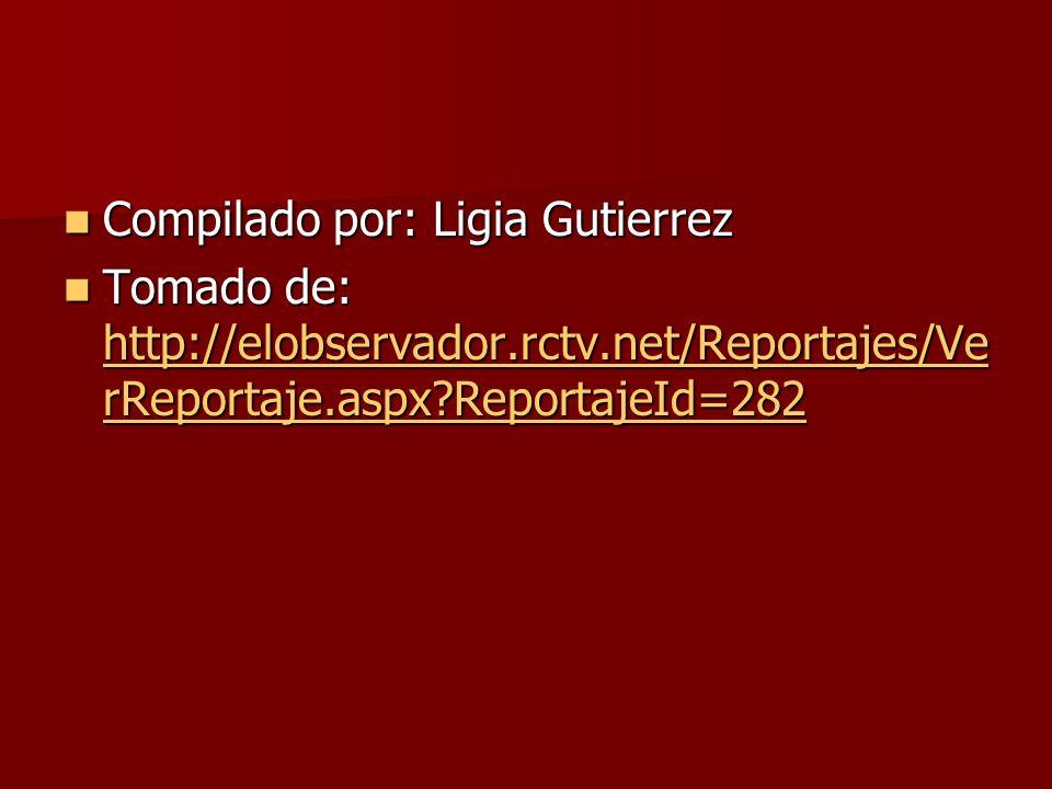 Compilado por: Ligia Gutierrez Compilado por: Ligia Gutierrez Tomado de: http://elobservador.rctv.net/Reportajes/Ve rReportaje.aspx ReportajeId=282 Tomado de: http://elobservador.rctv.net/Reportajes/Ve rReportaje.aspx ReportajeId=282 http://elobservador.rctv.net/Reportajes/Ve rReportaje.aspx ReportajeId=282 http://elobservador.rctv.net/Reportajes/Ve rReportaje.aspx ReportajeId=282