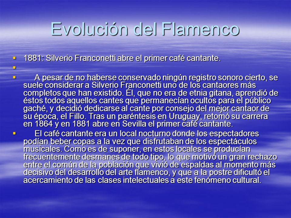 Evolución del Flamenco 1881: Silverio Franconetti abre el primer café cantante. 1881: Silverio Franconetti abre el primer café cantante. A pesar de no
