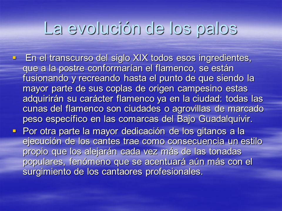La evolución de los palos En el transcurso del siglo XIX todos esos ingredientes, que a la postre conformarían el flamenco, se están fusionando y recr
