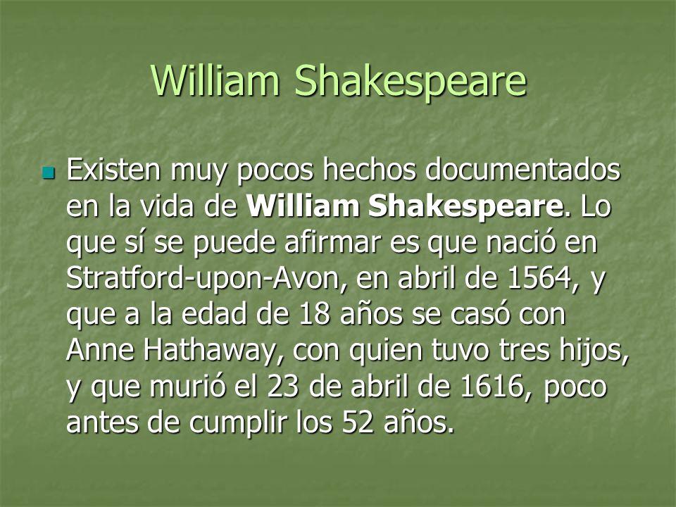 William Shakespeare Existen muy pocos hechos documentados en la vida de William Shakespeare. Lo que sí se puede afirmar es que nació en Stratford-upon