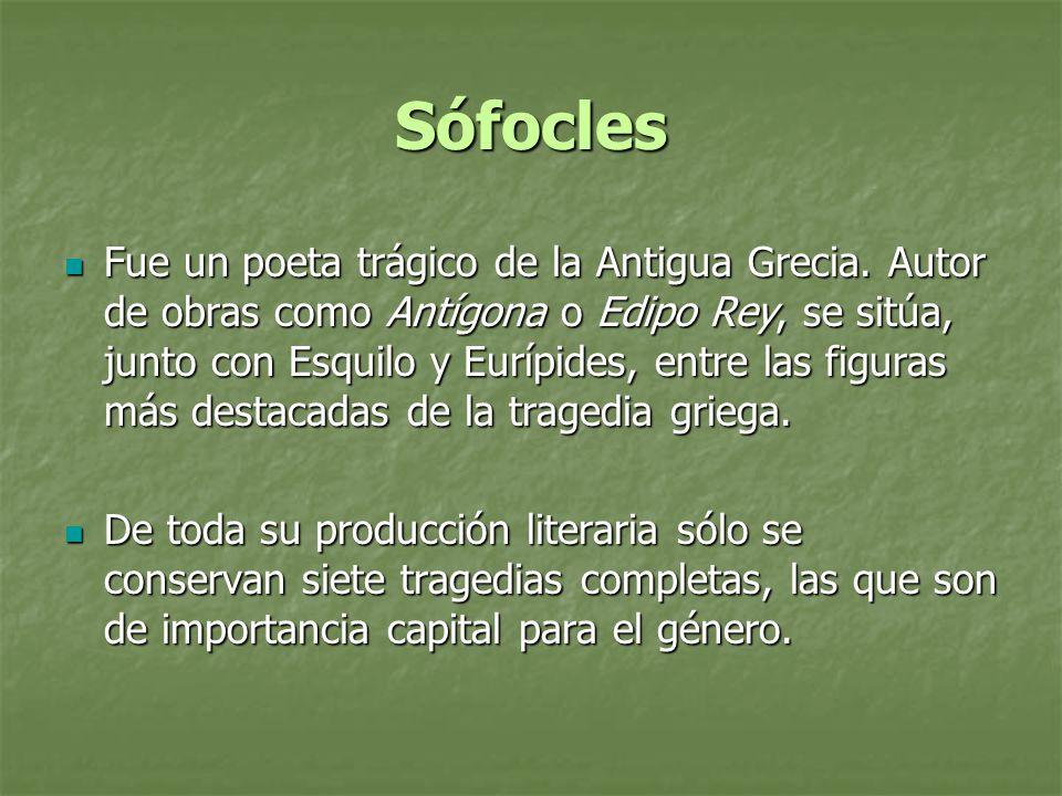 Sófocles Fue un poeta trágico de la Antigua Grecia. Autor de obras como Antígona o Edipo Rey, se sitúa, junto con Esquilo y Eurípides, entre las figur