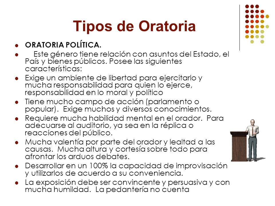 Tipos de Oratoria ORATORIA POLÍTICA. Este género tiene relación con asuntos del Estado, el País y bienes públicos. Posee las siguientes característica