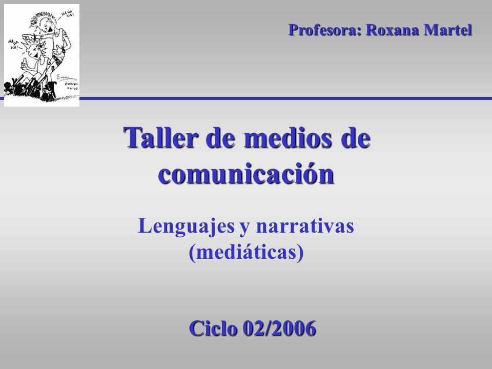Taller de medios de comunicación Lenguajes y narrativas (mediáticas) Profesora: Roxana Martel Ciclo 02/2006