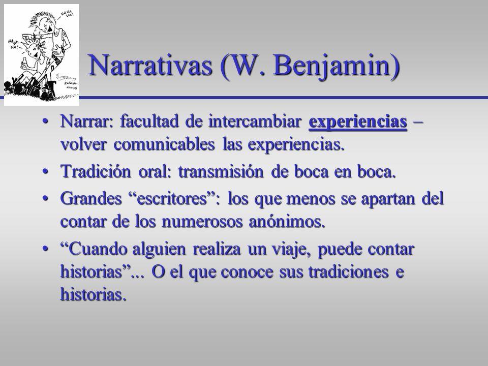 Narrativas (W. Benjamin) Narrar: facultad de intercambiar experiencias – volver comunicables las experiencias.Narrar: facultad de intercambiar experie