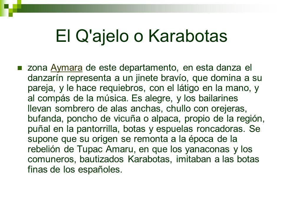 El Q'ajelo o Karabotas zona Aymara de este departamento, en esta danza el danzarín representa a un jinete bravío, que domina a su pareja, y le hace re