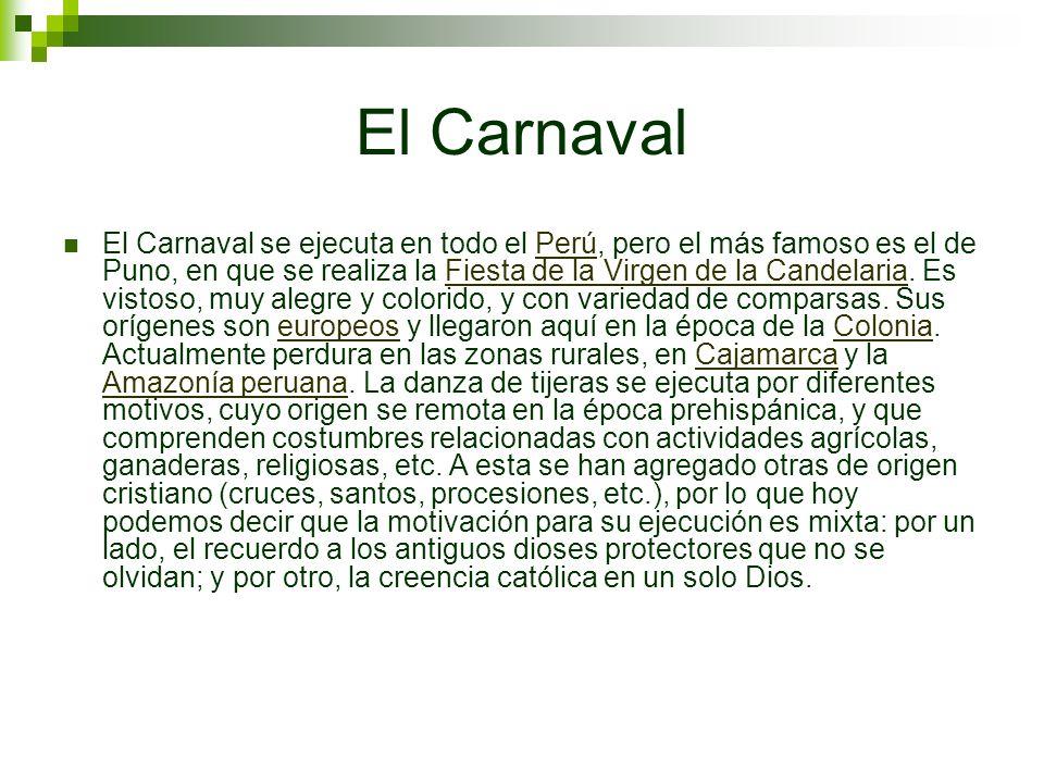 El Carnaval El Carnaval se ejecuta en todo el Perú, pero el más famoso es el de Puno, en que se realiza la Fiesta de la Virgen de la Candelaria. Es vi
