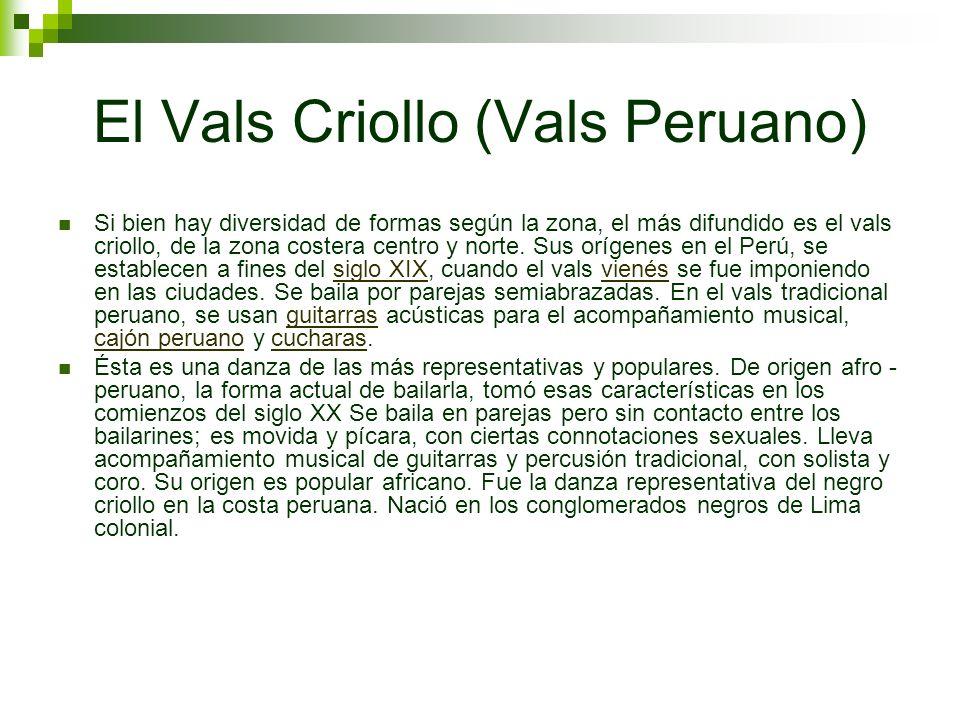 El Vals Criollo (Vals Peruano) Si bien hay diversidad de formas según la zona, el más difundido es el vals criollo, de la zona costera centro y norte.