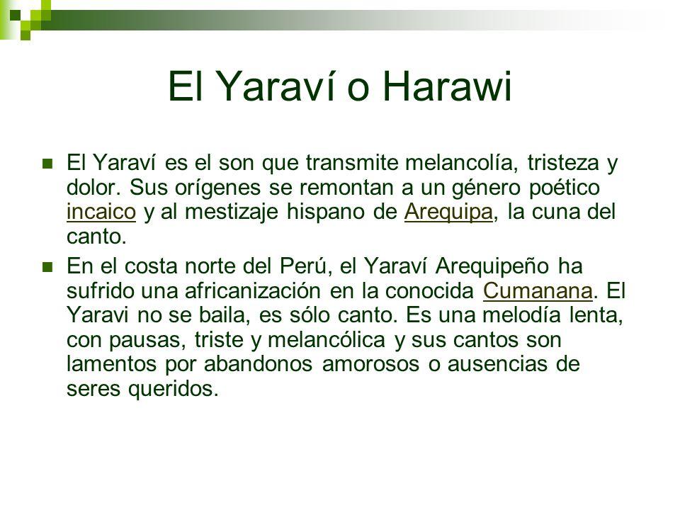 El Yaraví o Harawi El Yaraví es el son que transmite melancolía, tristeza y dolor. Sus orígenes se remontan a un género poético incaico y al mestizaje
