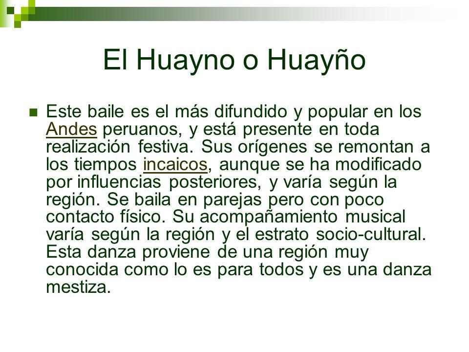 El Huayno o Huayño Este baile es el más difundido y popular en los Andes peruanos, y está presente en toda realización festiva. Sus orígenes se remont