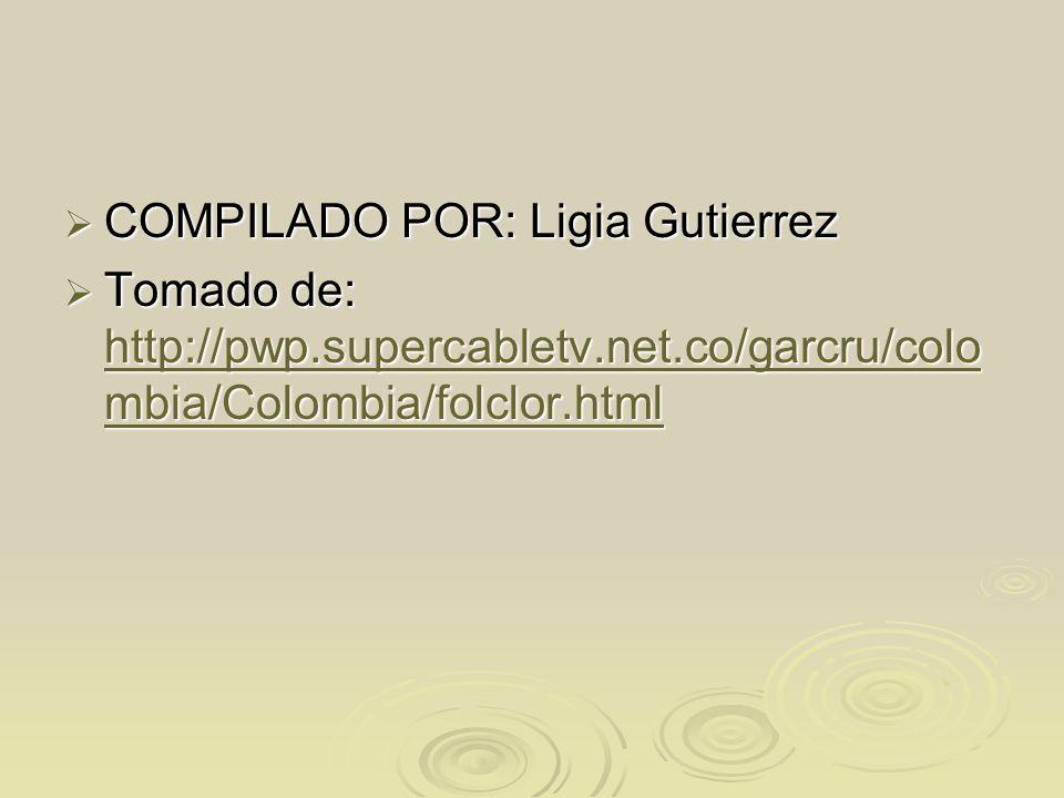 COMPILADO POR: Ligia Gutierrez COMPILADO POR: Ligia Gutierrez Tomado de: http://pwp.supercabletv.net.co/garcru/colo mbia/Colombia/folclor.html Tomado