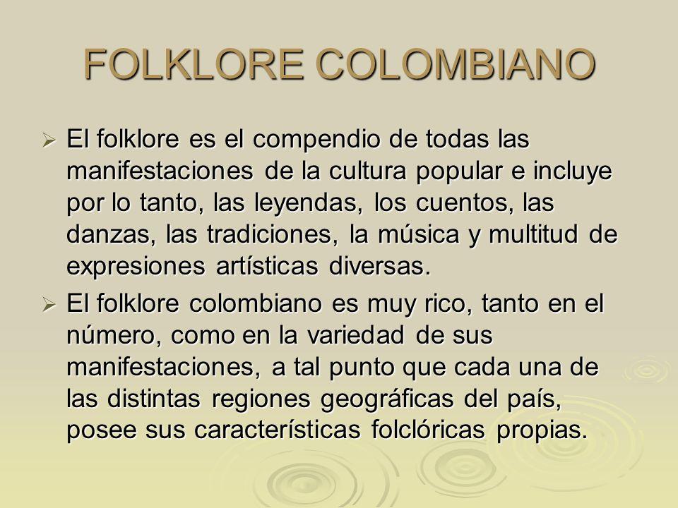 FOLKLORE COLOMBIANO El folklore es el compendio de todas las manifestaciones de la cultura popular e incluye por lo tanto, las leyendas, los cuentos,
