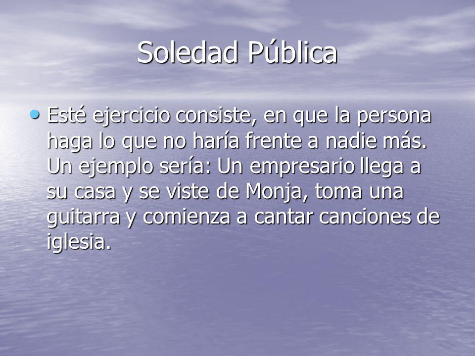Soledad Pública Esté ejercicio consiste, en que la persona haga lo que no haría frente a nadie más.