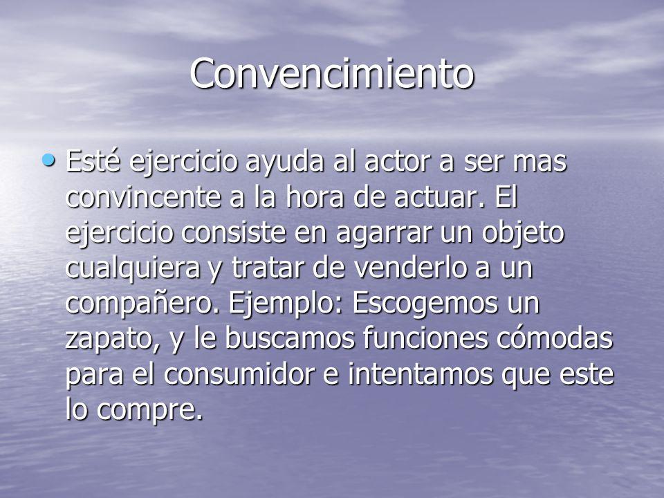Convencimiento Esté ejercicio ayuda al actor a ser mas convincente a la hora de actuar.