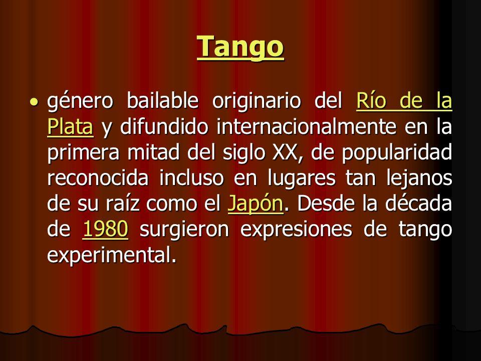 Tango género bailable originario del Río de la Plata y difundido internacionalmente en la primera mitad del siglo XX, de popularidad reconocida incluso en lugares tan lejanos de su raíz como el Japón.