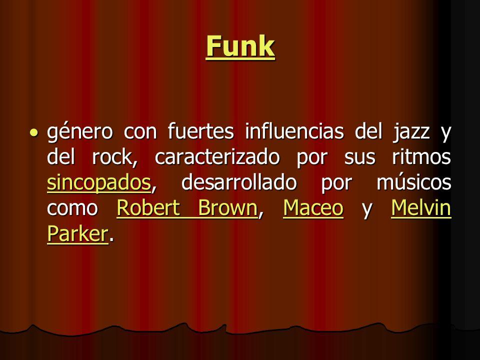 Funk género con fuertes influencias del jazz y del rock, caracterizado por sus ritmos sincopados, desarrollado por músicos como Robert Brown, Maceo y Melvin Parker.