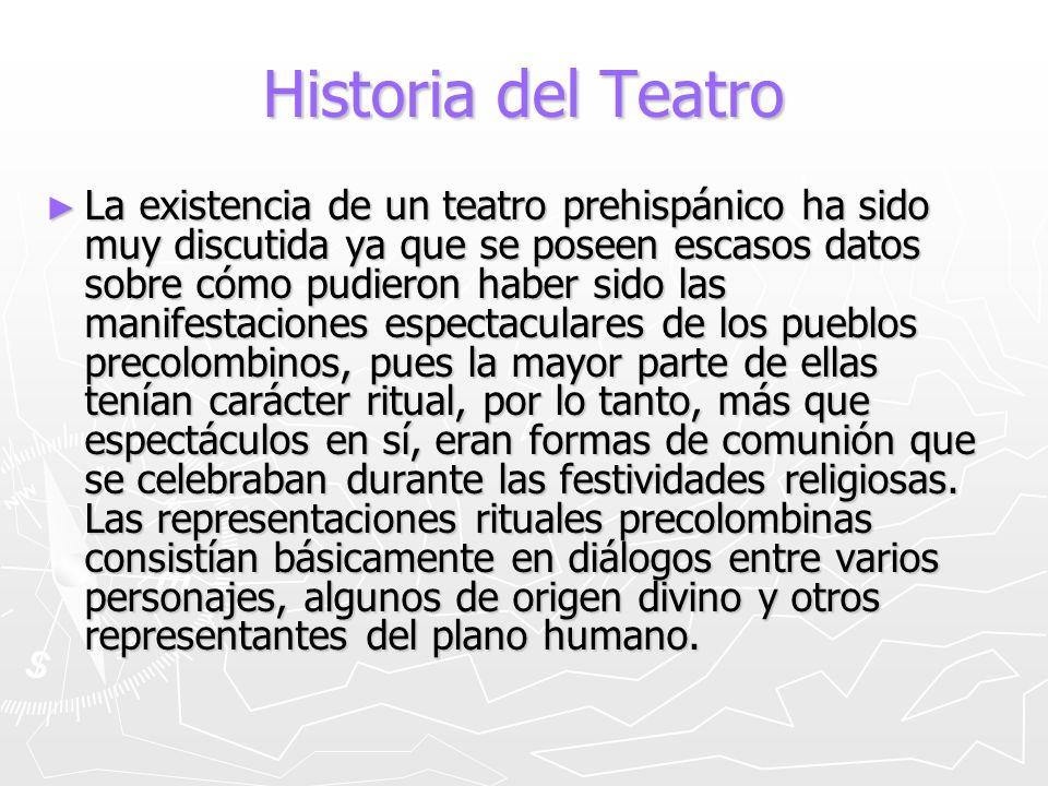 Historia del Teatro La existencia de un teatro prehispánico ha sido muy discutida ya que se poseen escasos datos sobre cómo pudieron haber sido las ma