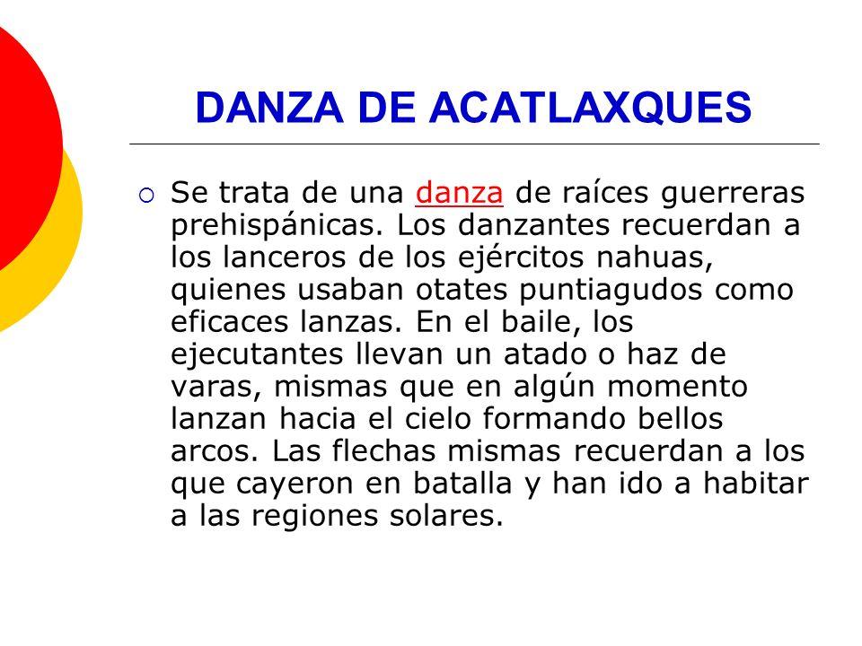 DANZA DE ACATLAXQUES Se trata de una danza de raíces guerreras prehispánicas. Los danzantes recuerdan a los lanceros de los ejércitos nahuas, quienes