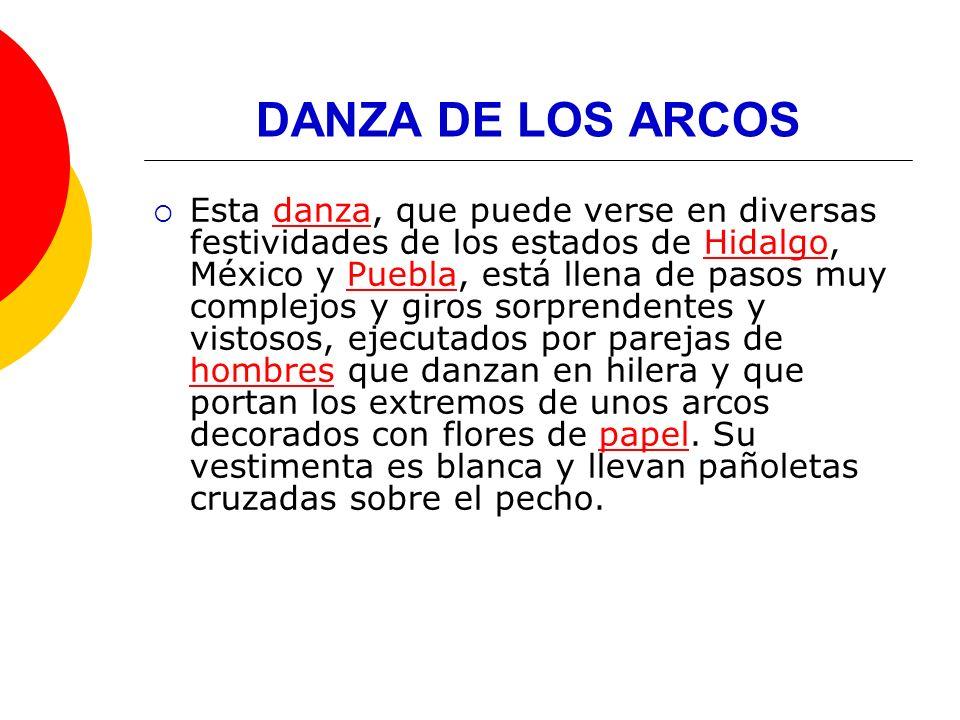 DANZA DE LOS ARCOS Esta danza, que puede verse en diversas festividades de los estados de Hidalgo, México y Puebla, está llena de pasos muy complejos