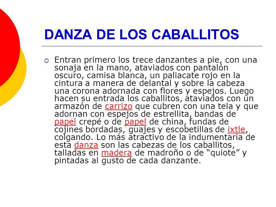 DANZA DE LOS CABALLITOS Entran primero los trece danzantes a pie, con una sonaja en la mano, ataviados con pantalón oscuro, camisa blanca, un paliacat