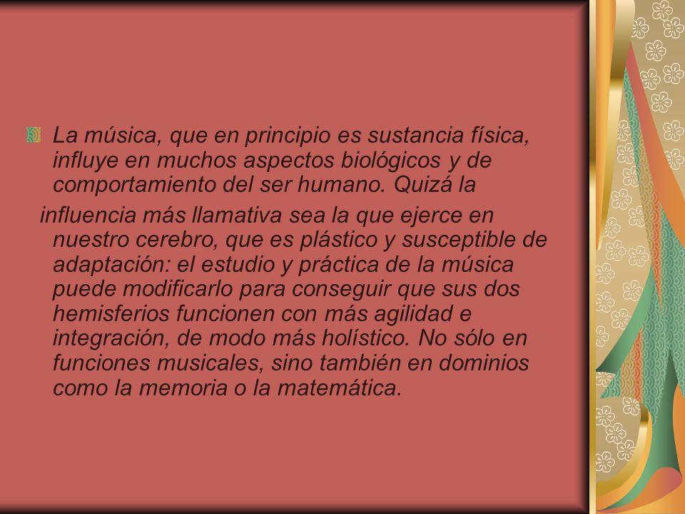 La música, que en principio es sustancia física, influye en muchos aspectos biológicos y de comportamiento del ser humano. Quizá la influencia más lla
