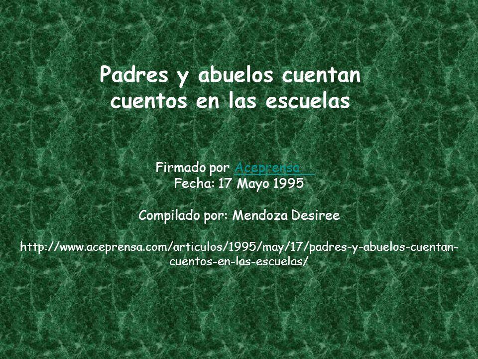 Padres y abuelos cuentan cuentos en las escuelas Firmado por Aceprensa Fecha: 17 Mayo 1995Aceprensa Compilado por: Mendoza Desiree http://www.aceprensa.com/articulos/1995/may/17/padres-y-abuelos-cuentan- cuentos-en-las-escuelas/