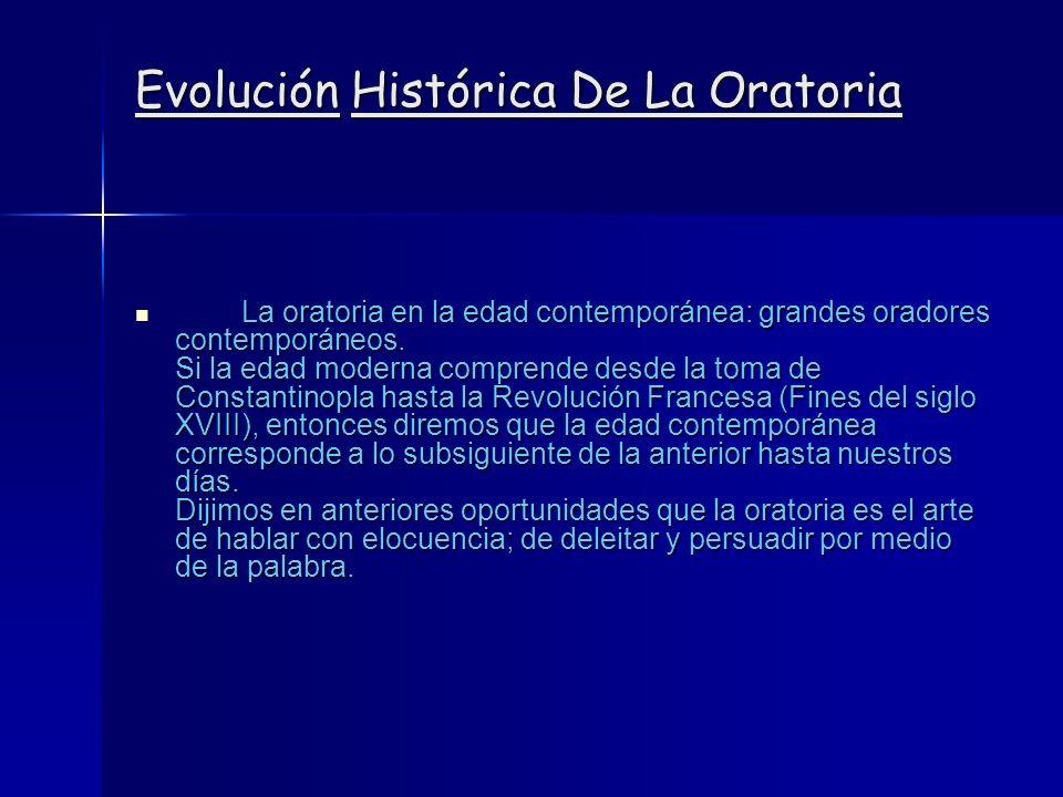 Evolución Histórica De La Oratoria La oratoria en la edad contemporánea: grandes oradores contemporáneos. Si la edad moderna comprende desde la toma d