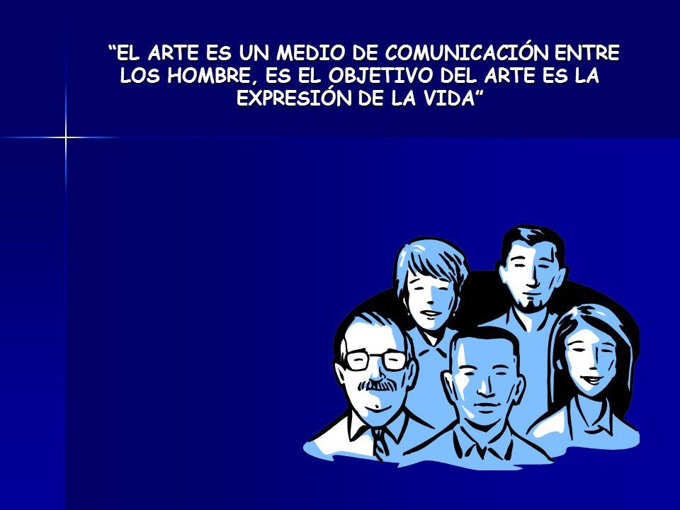 EL ARTE ES UN MEDIO DE COMUNICACIÓN ENTRE LOS HOMBRE, ES EL OBJETIVO DEL ARTE ES LA EXPRESIÓN DE LA VIDA EL ARTE ES UN MEDIO DE COMUNICACIÓN ENTRE LOS