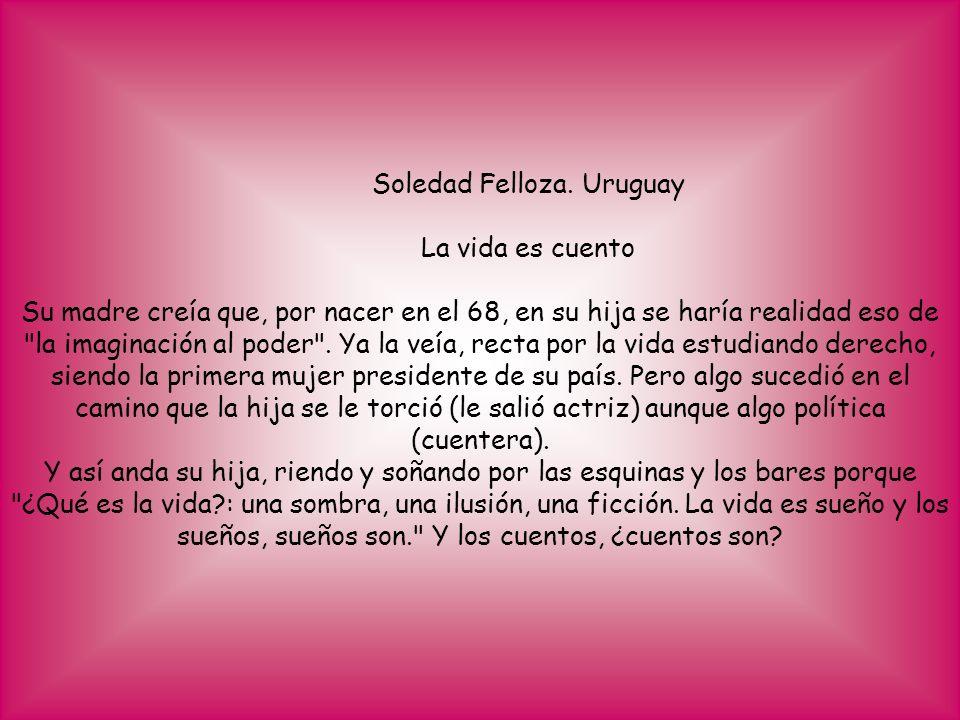 Soledad Felloza. Uruguay La vida es cuento Su madre creía que, por nacer en el 68, en su hija se haría realidad eso de
