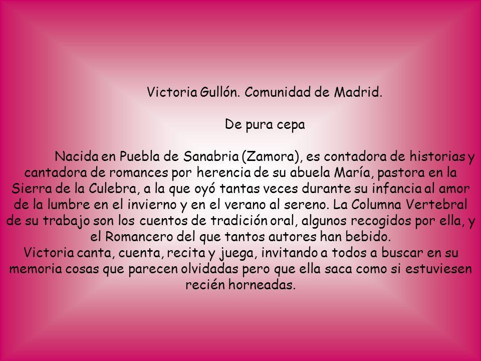 Victoria Gullón. Comunidad de Madrid. De pura cepa Nacida en Puebla de Sanabria (Zamora), es contadora de historias y cantadora de romances por herenc